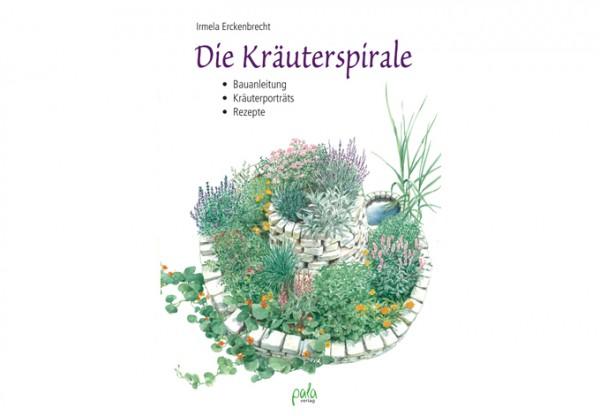 Die Kräuterspirale - Bauanleitung, Kräuterporträts, Rezepte